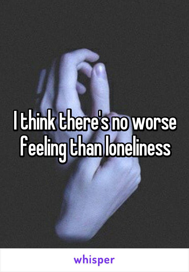 I think there's no worse feeling than loneliness
