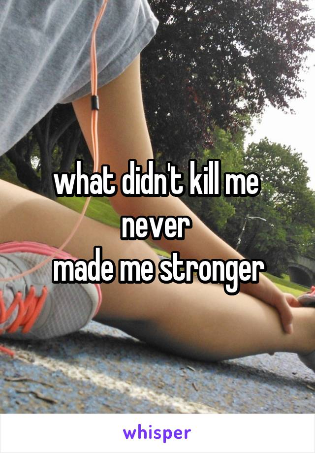 what didn't kill me  never  made me stronger