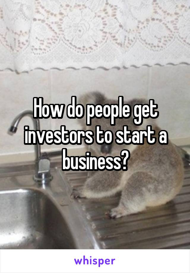 How do people get investors to start a business?