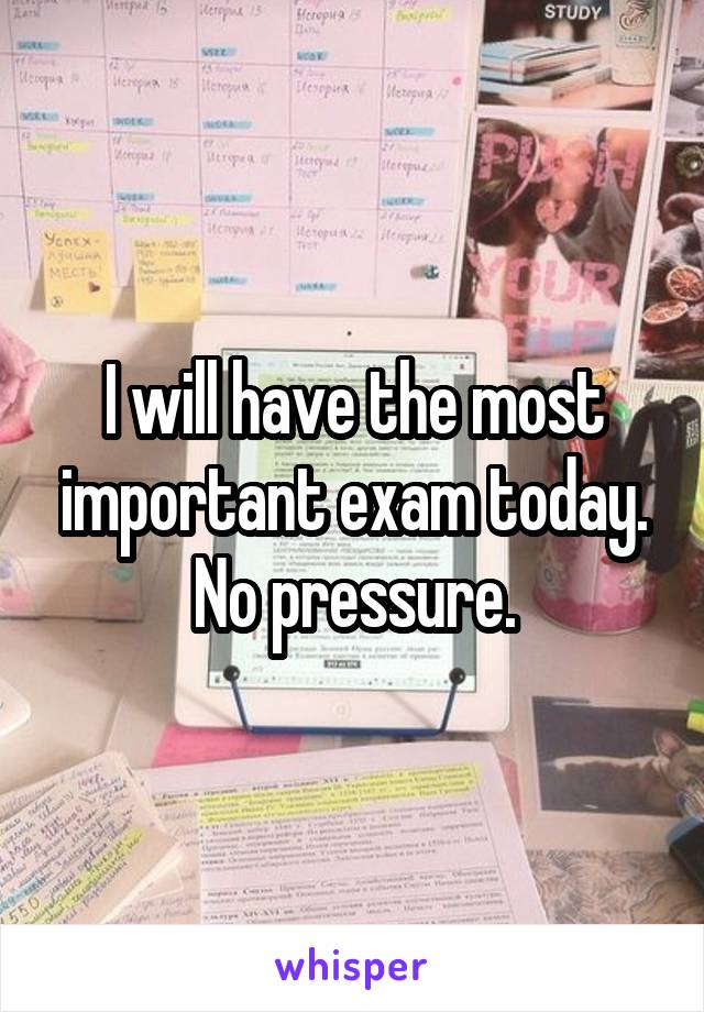 I will have the most important exam today. No pressure.