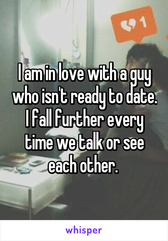 I am in love with a guy who isn't ready to date. I fall further every time we talk or see each other.