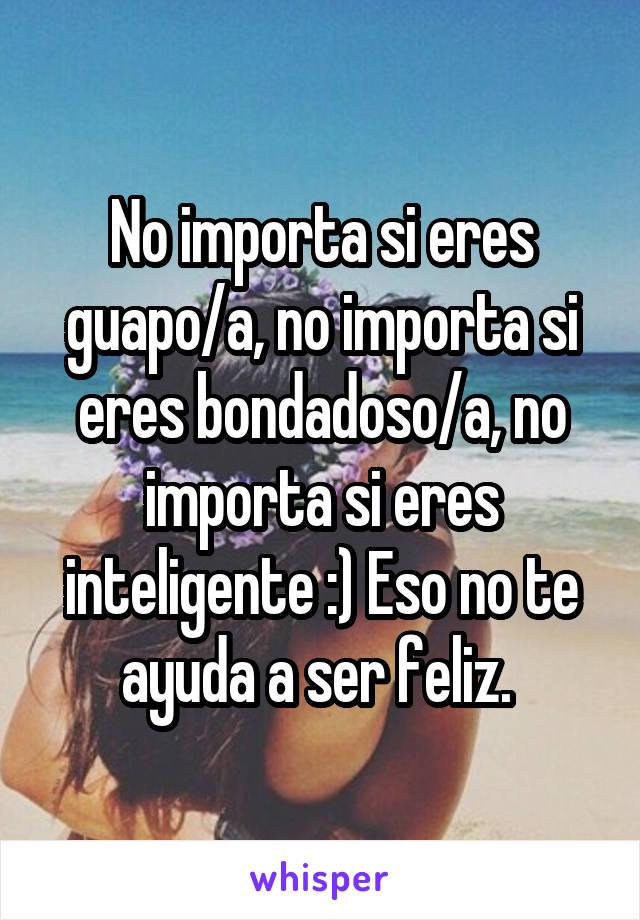 No importa si eres guapo/a, no importa si eres bondadoso/a, no importa si eres inteligente :) Eso no te ayuda a ser feliz.