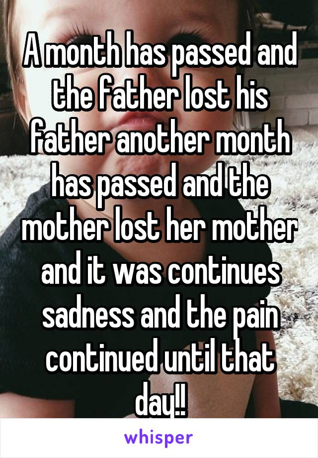A month has passed and the father lost his father another month has passed and the mother lost her mother and it was continues sadness and the pain continued until that day!!