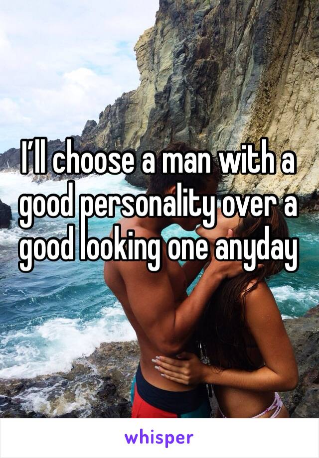 I'll choose a man with a good personality over a good looking one anyday
