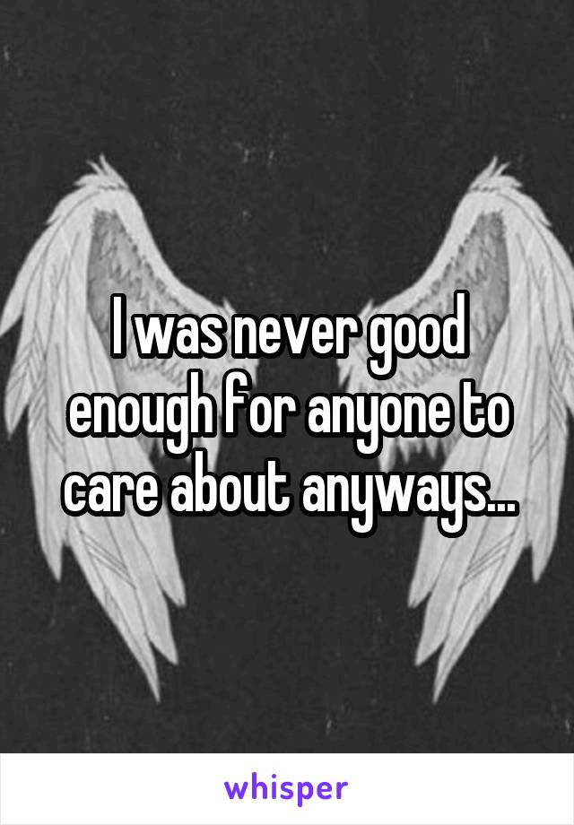 I was never good enough for anyone to care about anyways...