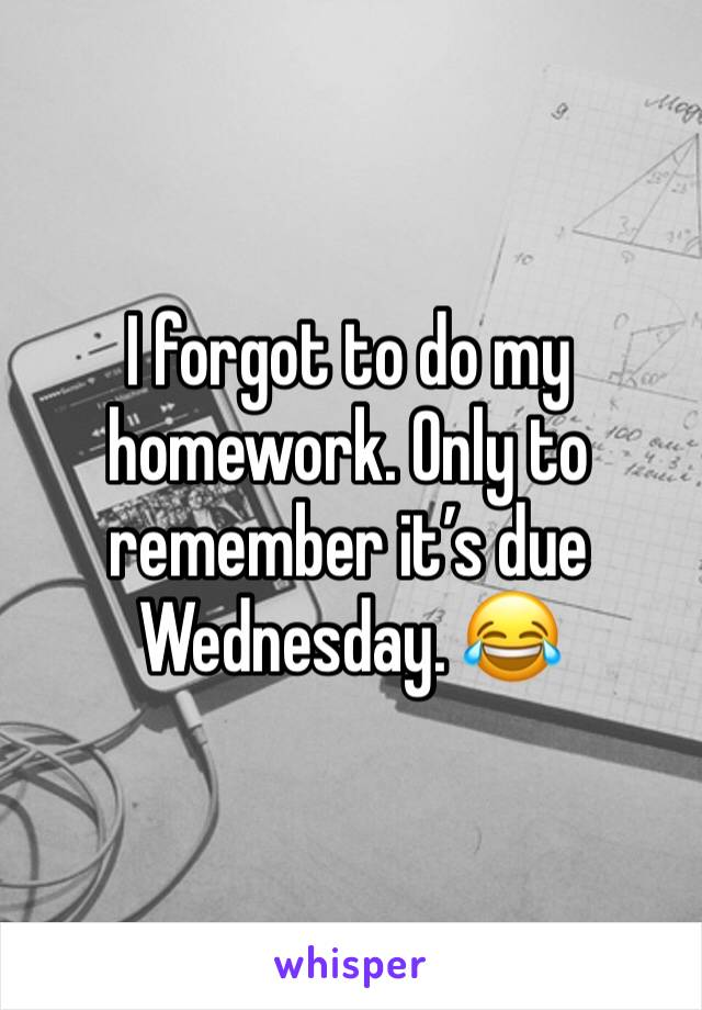 I forgot to do my homework. Only to remember it's due Wednesday. 😂