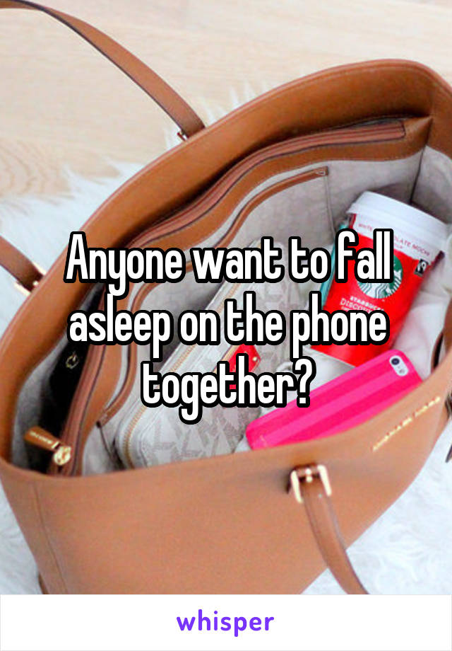 Anyone want to fall asleep on the phone together?