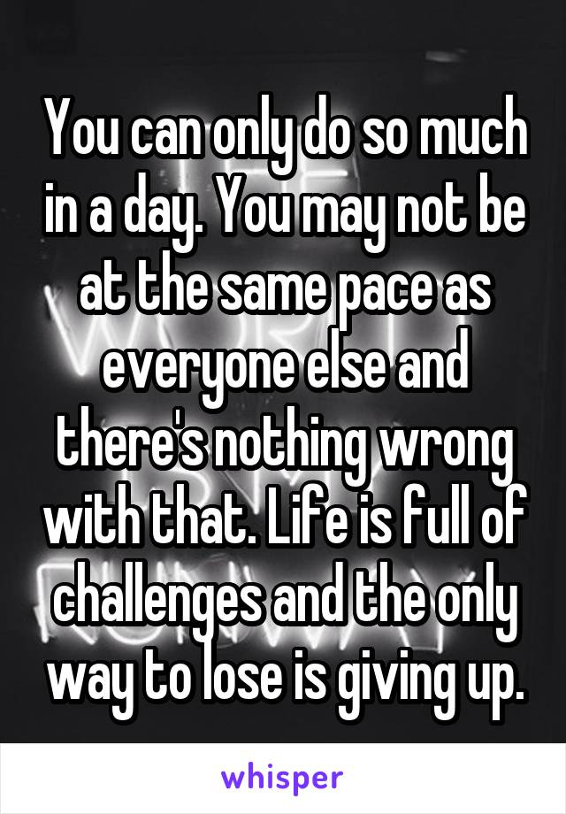 You can only do so much in a day. You may not be at the same pace as everyone else and there's nothing wrong with that. Life is full of challenges and the only way to lose is giving up.