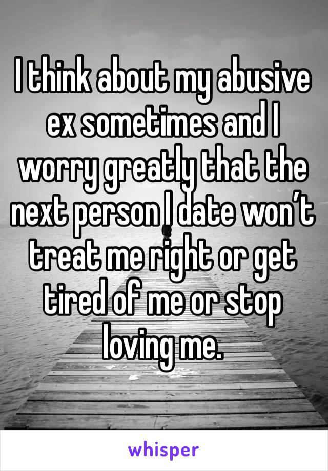 I think about my abusive ex sometimes and I worry greatly that the next person I date won't treat me right or get tired of me or stop loving me.