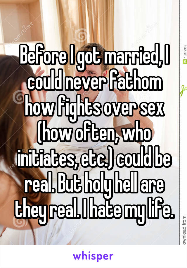 Before I got married, I could never fathom how fights over sex (how often, who initiates, etc.) could be real. But holy hell are they real. I hate my life.