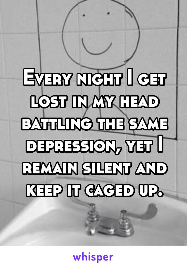 Every night I get lost in my head battling the same depression, yet I remain silent and keep it caged up.