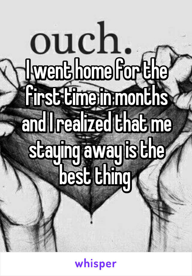 I went home for the first time in months and I realized that me staying away is the best thing