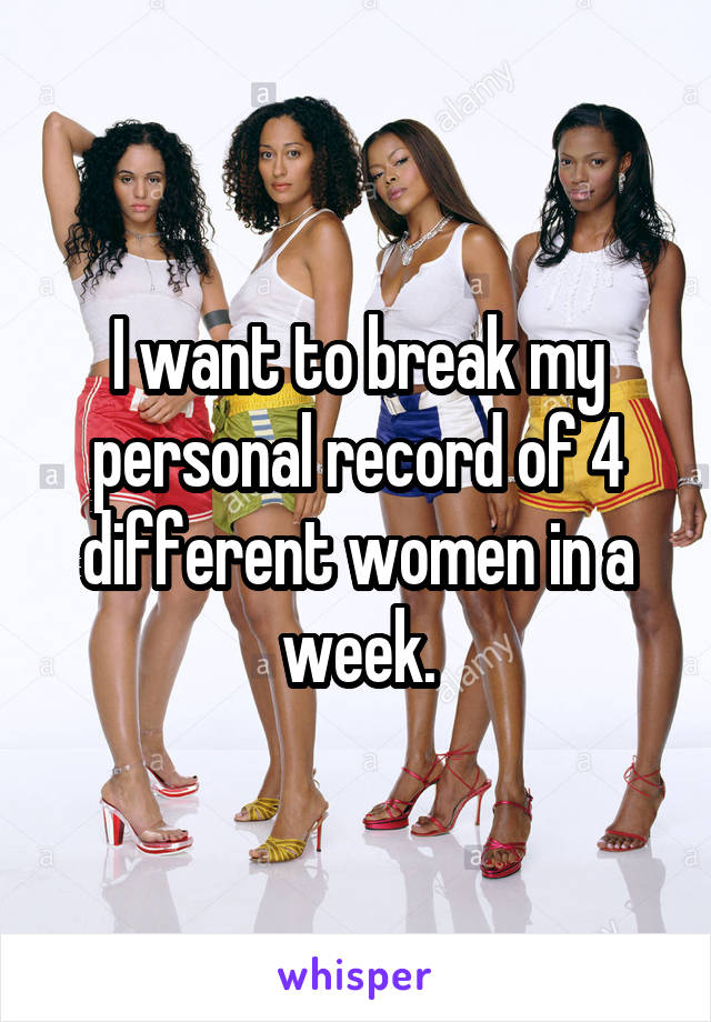 I want to break my personal record of 4 different women in a week.
