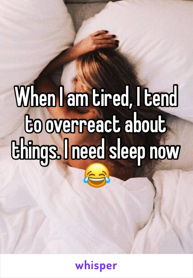 When I am tired, I tend to overreact about things. I need sleep now 😂