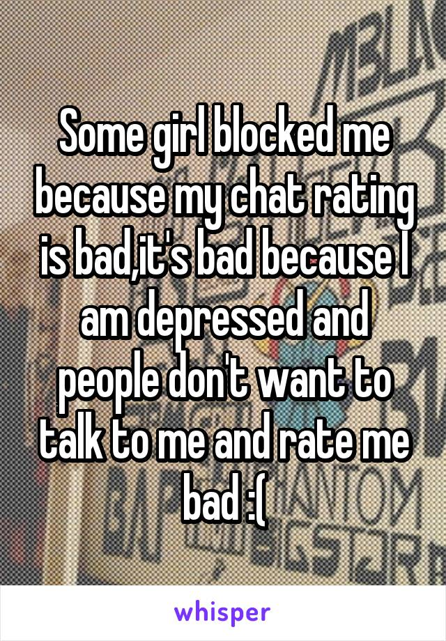 Some girl blocked me because my chat rating is bad,it's bad because I am depressed and people don't want to talk to me and rate me bad :(