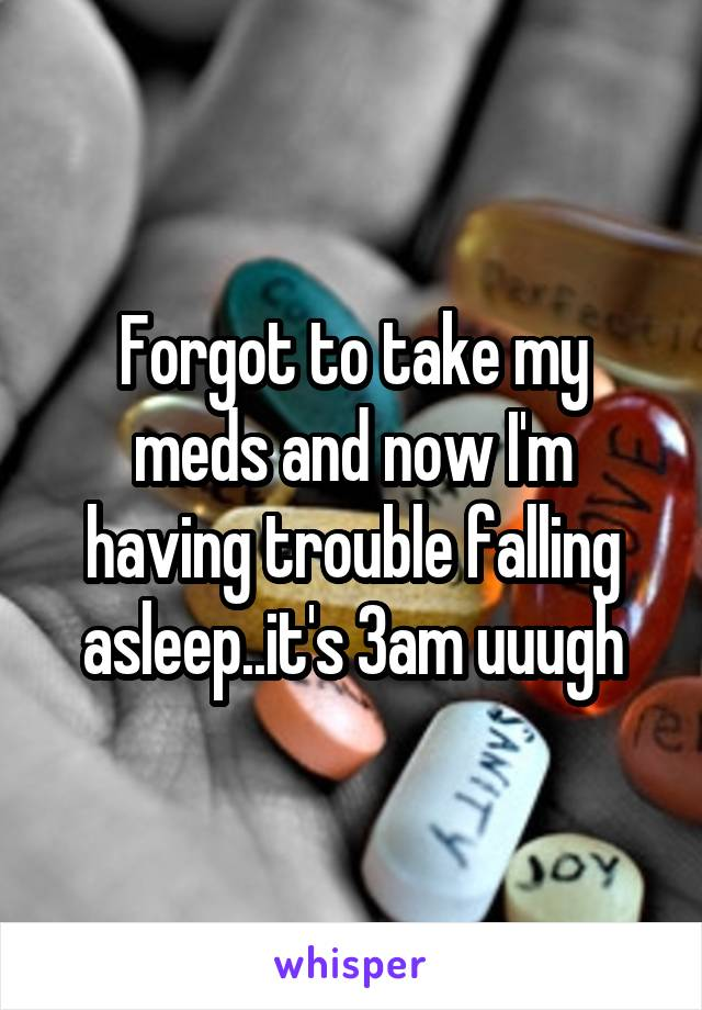 Forgot to take my meds and now I'm having trouble falling asleep..it's 3am uuugh