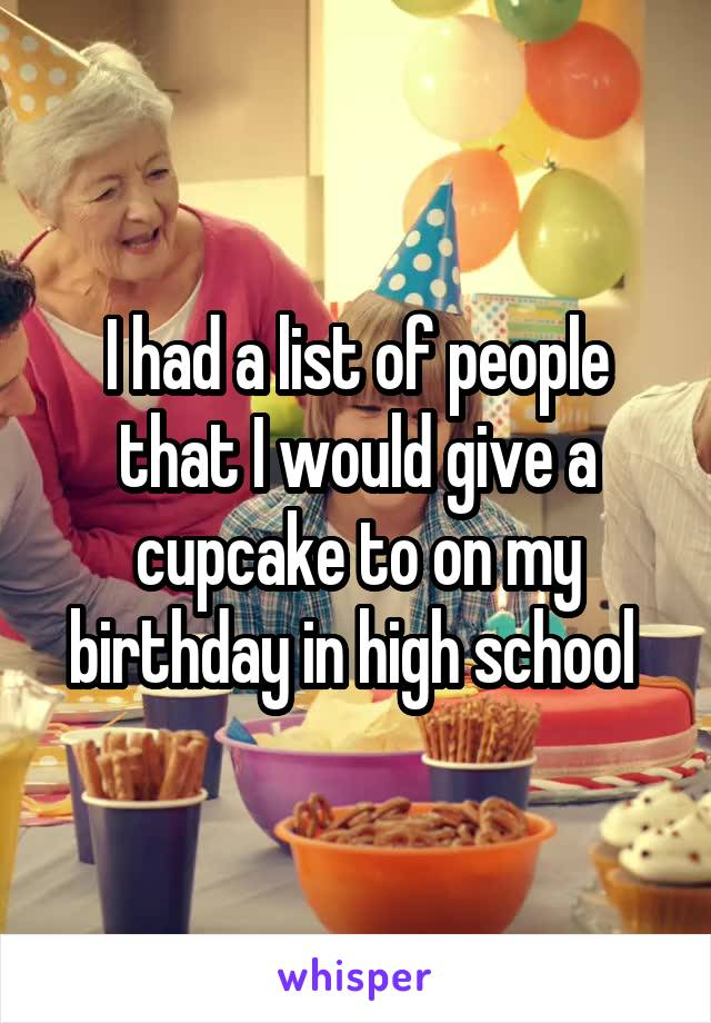 I had a list of people that I would give a cupcake to on my birthday in high school