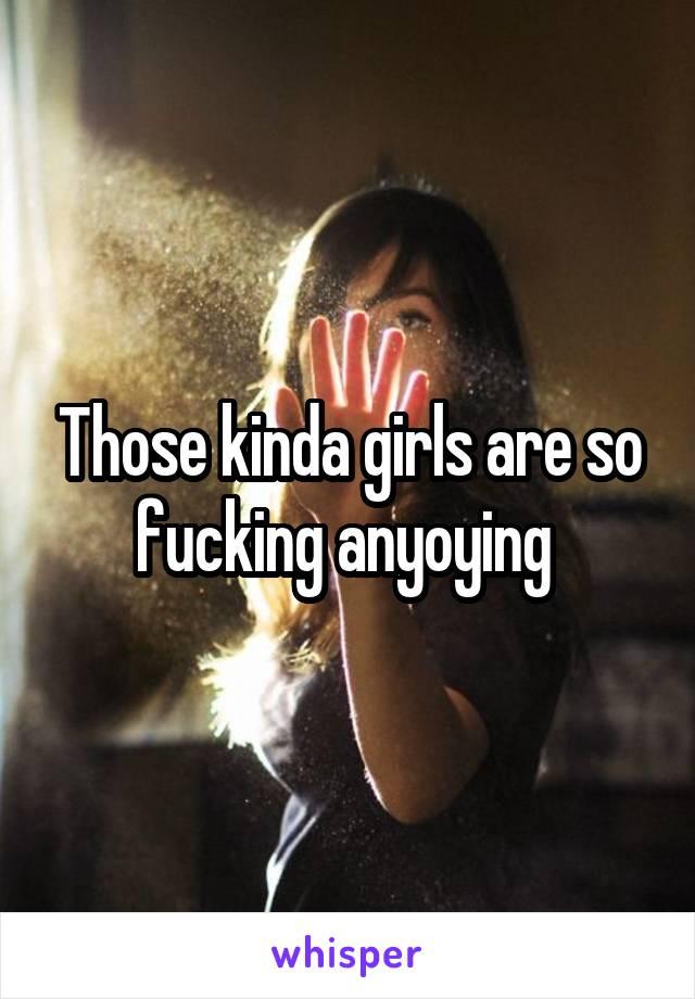 Those kinda girls are so fucking anyoying