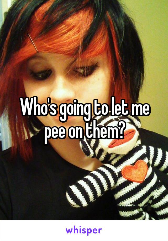 Who's going to let me pee on them?