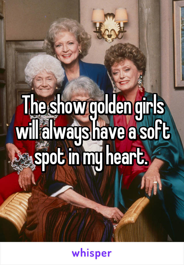 The show golden girls will always have a soft spot in my heart.