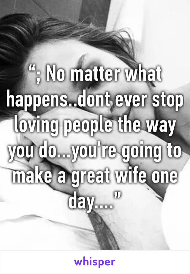 """; No matter what happens..dont ever stop loving people the way you do...you're going to make a great wife one day...."""