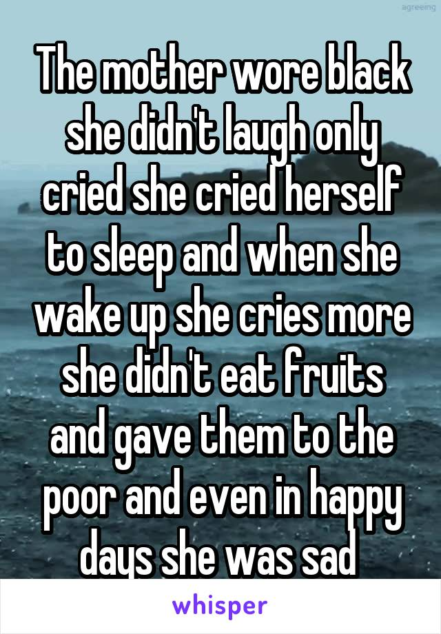 The mother wore black she didn't laugh only cried she cried herself to sleep and when she wake up she cries more she didn't eat fruits and gave them to the poor and even in happy days she was sad