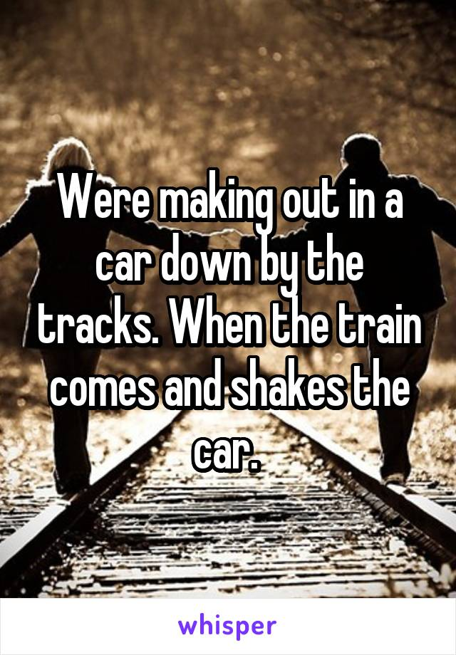 Were making out in a car down by the tracks. When the train comes and shakes the car.