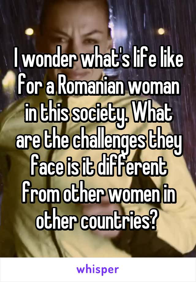I wonder what's life like for a Romanian woman in this society. What are the challenges they face is it different from other women in other countries?