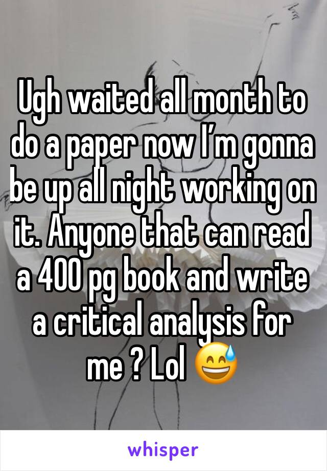 Ugh waited all month to do a paper now I'm gonna be up all night working on it. Anyone that can read a 400 pg book and write a critical analysis for me ? Lol 😅