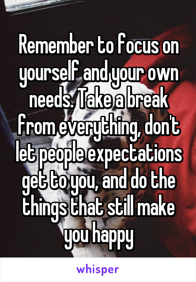 Remember to focus on yourself and your own needs. Take a break from everything, don't let people expectations get to you, and do the things that still make you happy
