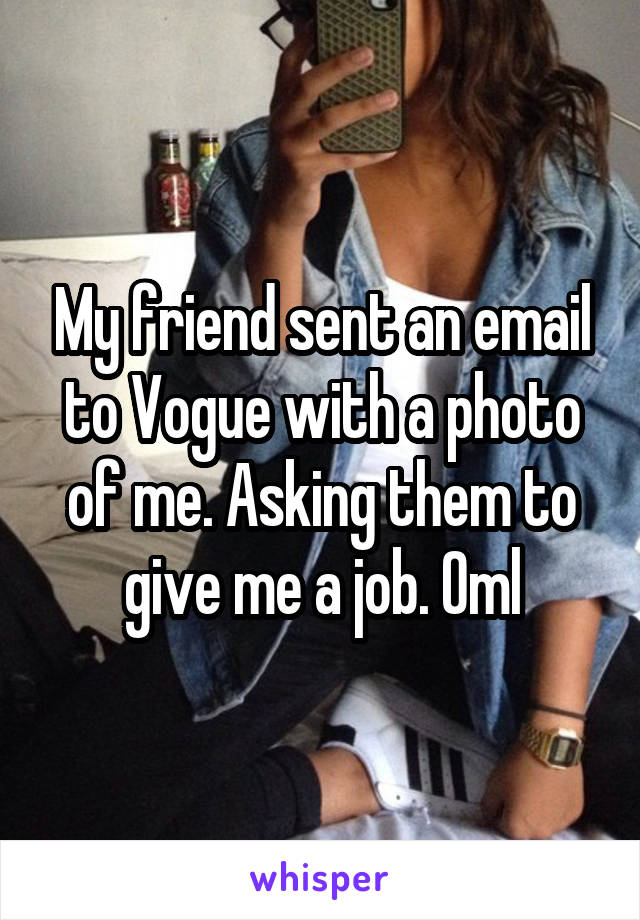 My friend sent an email to Vogue with a photo of me. Asking them to give me a job. Oml
