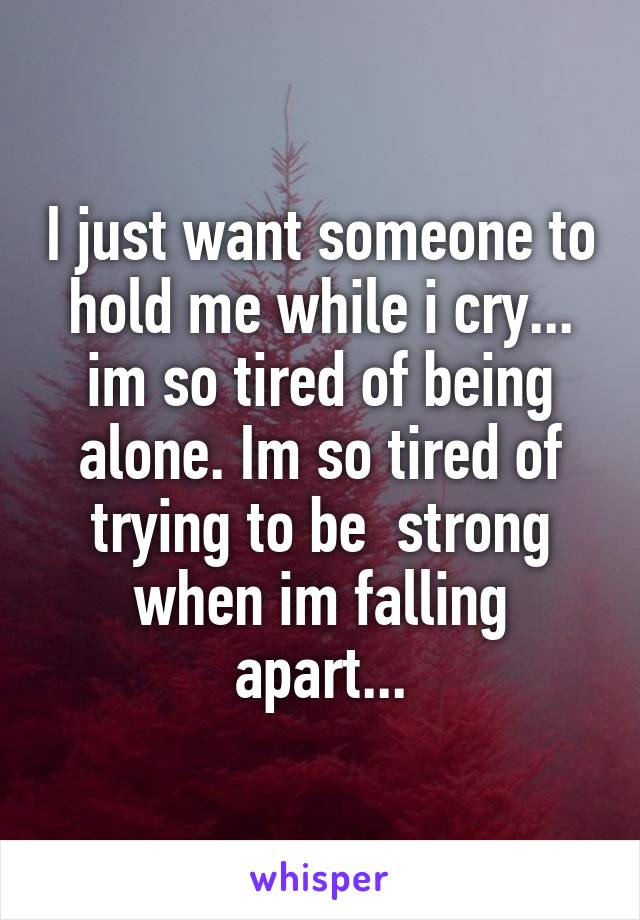 I just want someone to hold me while i cry... im so tired of being alone. Im so tired of trying to be  strong when im falling apart...
