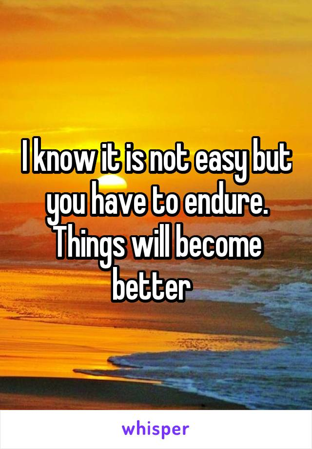 I know it is not easy but you have to endure. Things will become better
