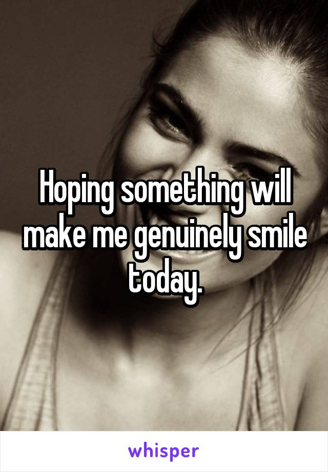 Hoping something will make me genuinely smile today.