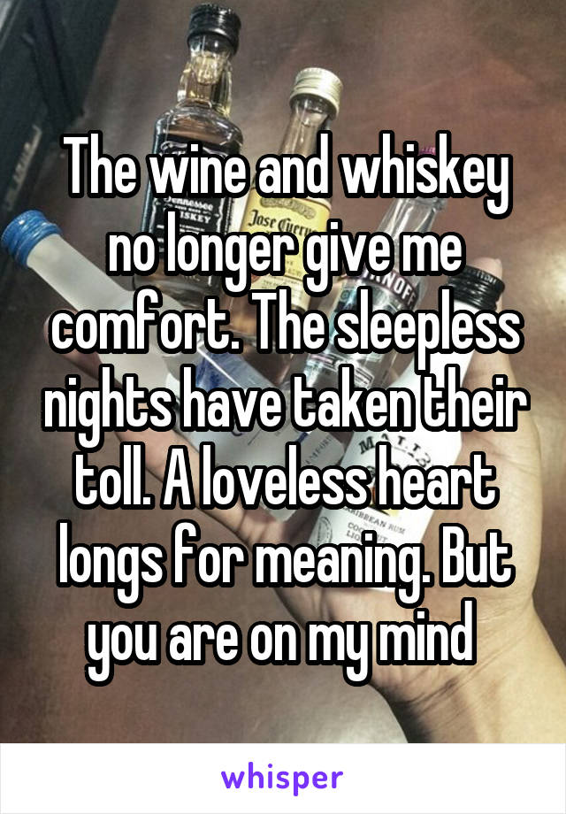 The wine and whiskey no longer give me comfort. The sleepless nights have taken their toll. A loveless heart longs for meaning. But you are on my mind