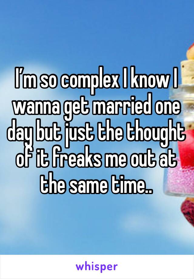 I'm so complex I know I wanna get married one day but just the thought of it freaks me out at the same time..
