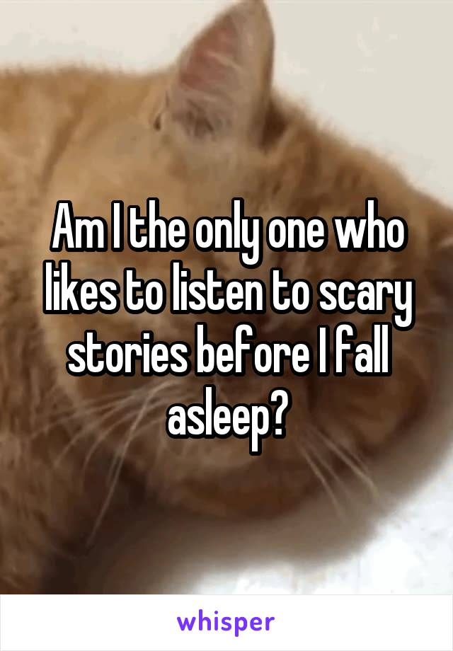 Am I the only one who likes to listen to scary stories before I fall asleep?