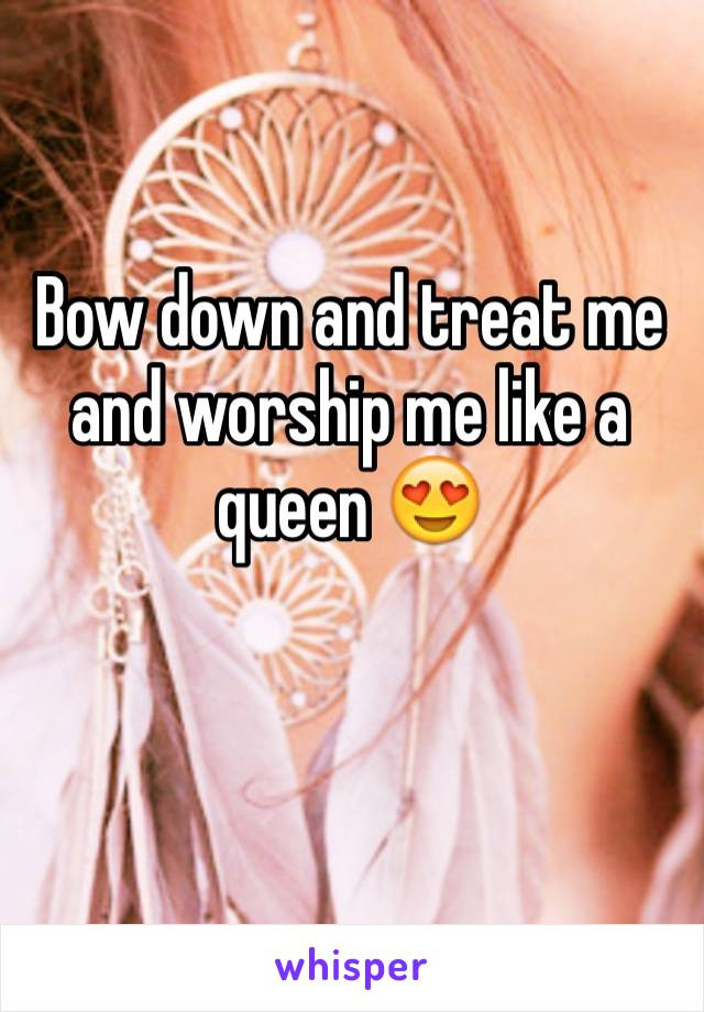 Bow down and treat me and worship me like a queen 😍