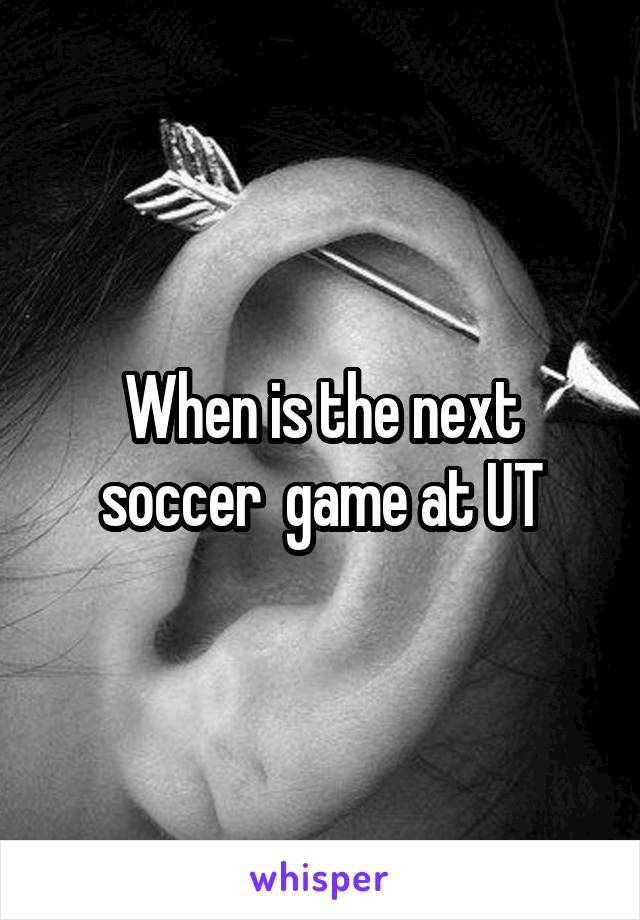 When is the next soccer  game at UT