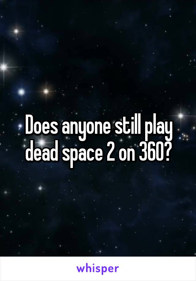 Does anyone still play dead space 2 on 360?