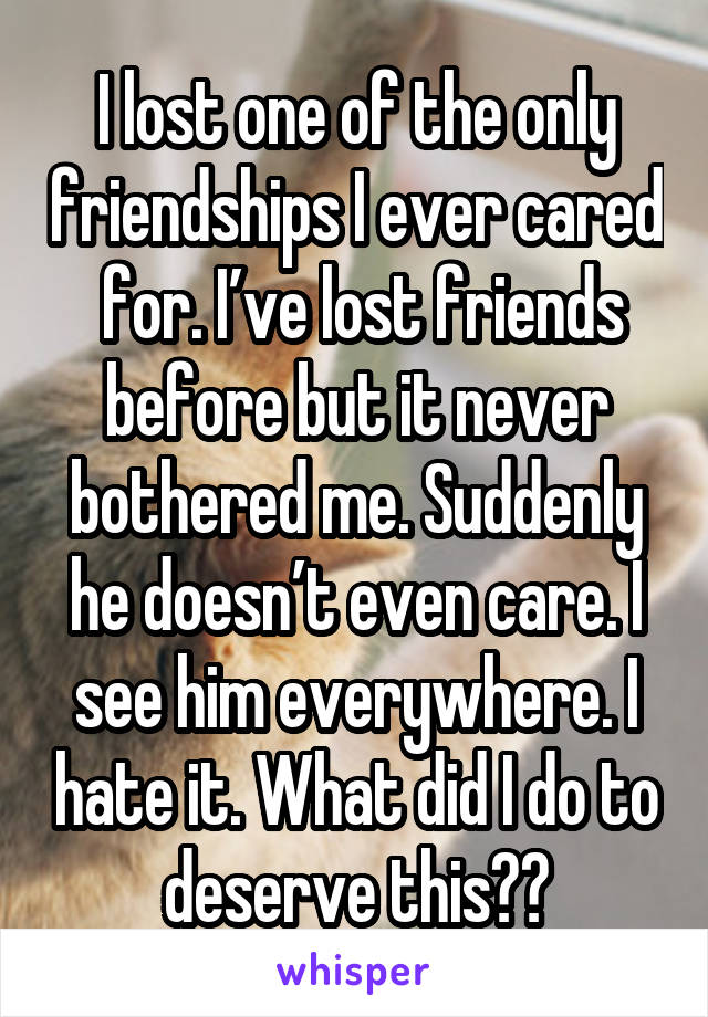 I lost one of the only friendships I ever cared  for. I've lost friends before but it never bothered me. Suddenly he doesn't even care. I see him everywhere. I hate it. What did I do to deserve this??