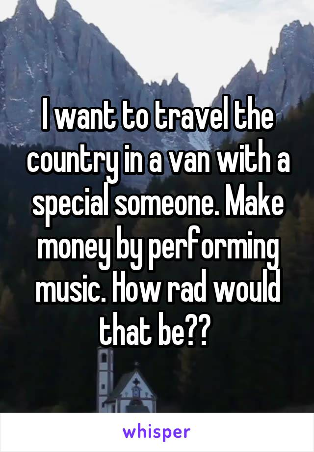 I want to travel the country in a van with a special someone. Make money by performing music. How rad would that be??