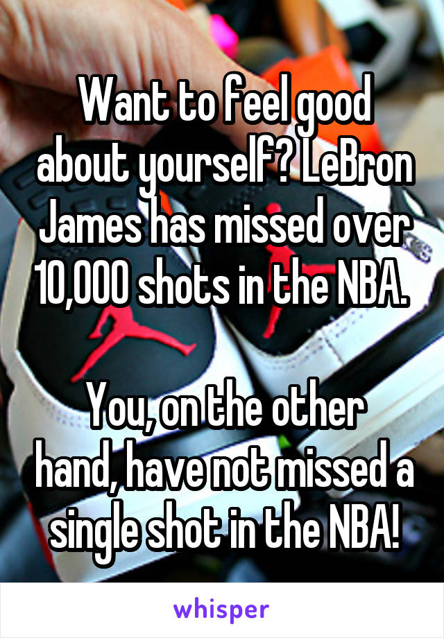 Want to feel good about yourself? LeBron James has missed over 10,000 shots in the NBA.   You, on the other hand, have not missed a single shot in the NBA!