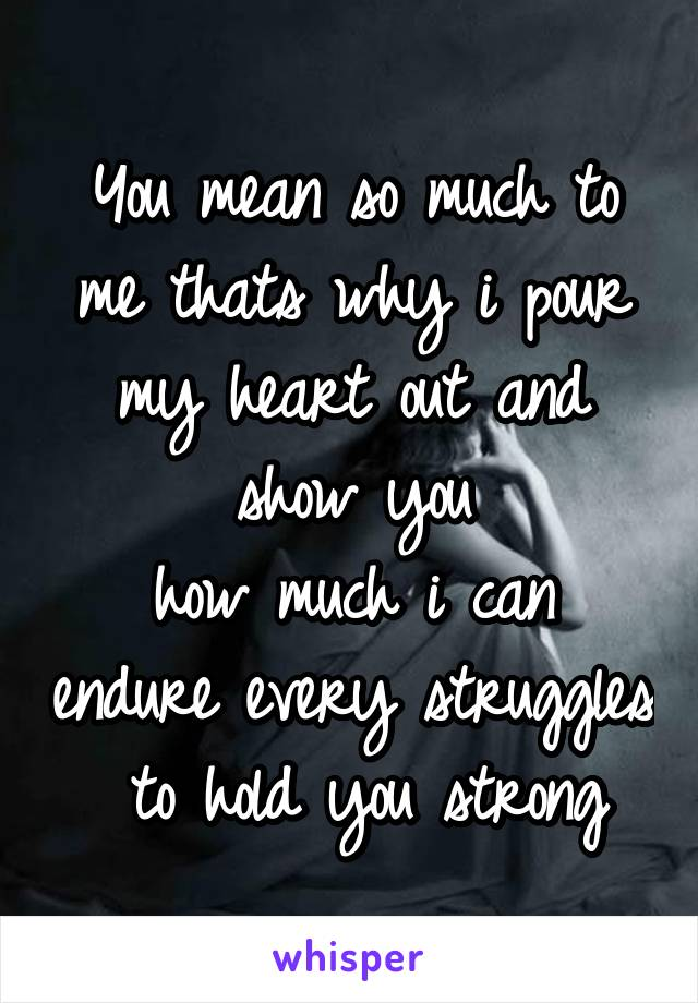 You mean so much to me thats why i pour my heart out and show you how much i can endure every struggles  to hold you strong