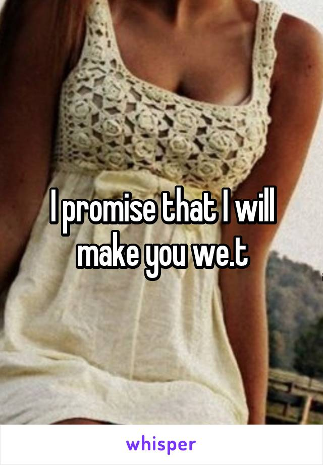 I promise that I will make you we.t