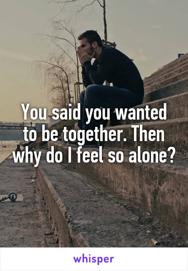 You said you wanted to be together. Then why do I feel so alone?