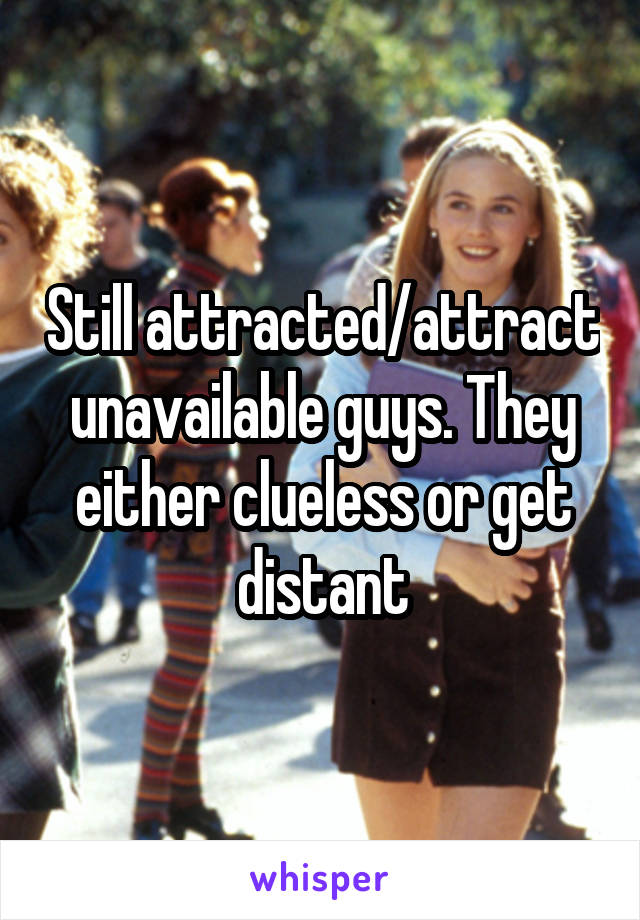 Still attracted/attract unavailable guys. They either clueless or get distant