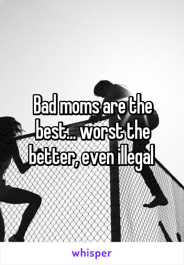 Bad moms are the best... worst the better, even illegal
