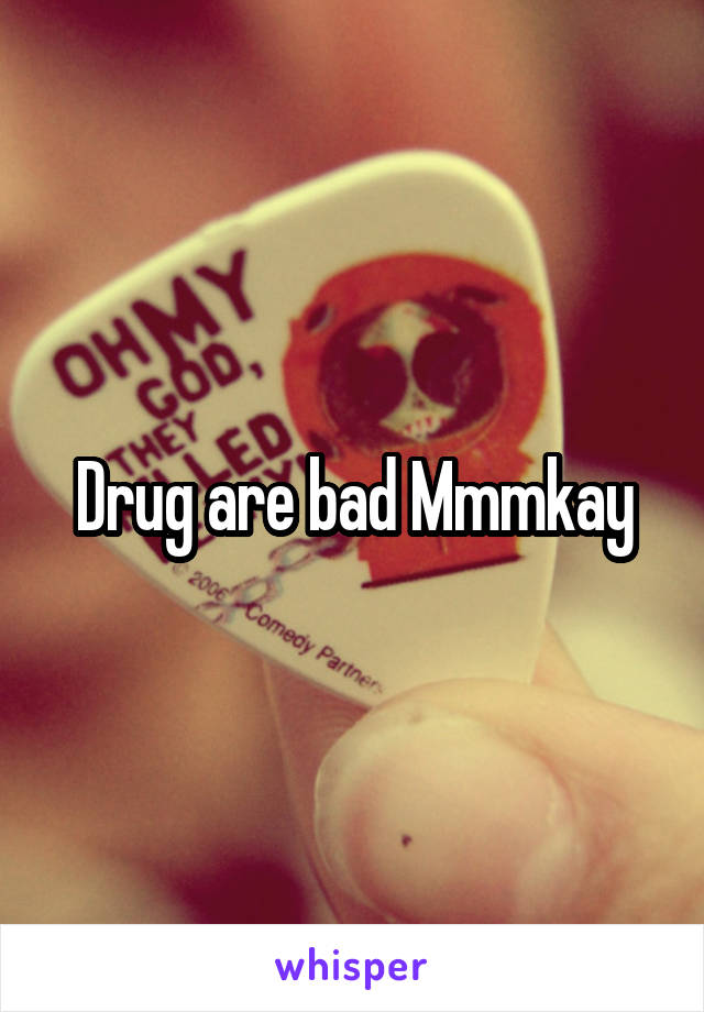 Drug are bad Mmmkay