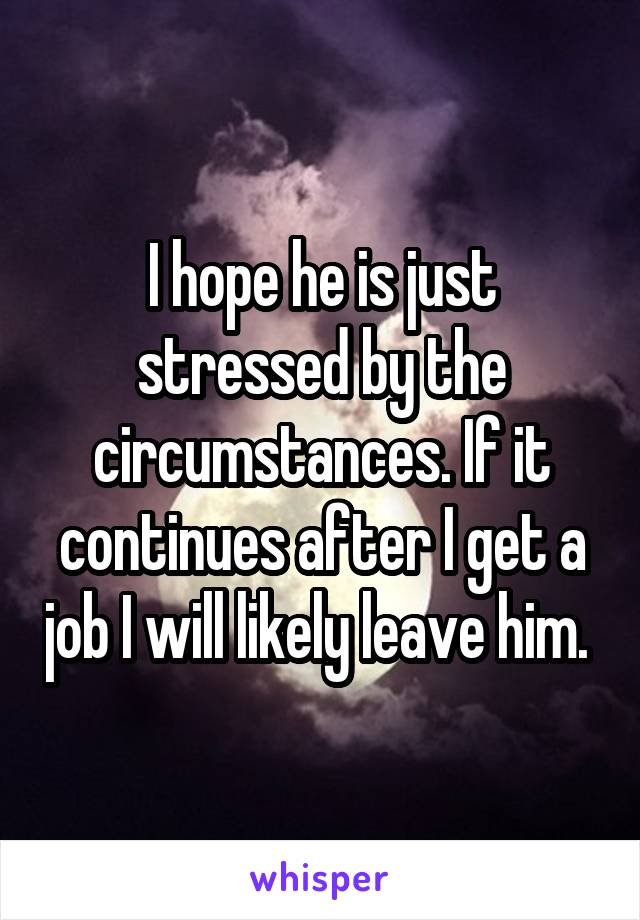 I hope he is just stressed by the circumstances. If it continues after I get a job I will likely leave him.